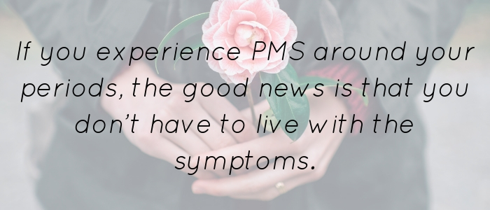 If you experience PMS around your periods, the good news is that you don't have to live with the symptoms.