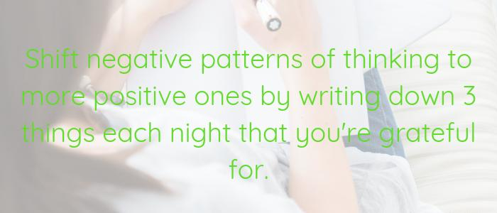 Shift negative patterns of thinking to more positive ones by writing down 3 things each night that you are grateful for.